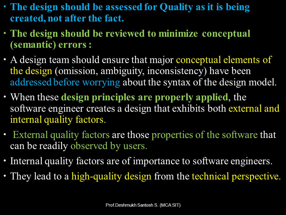 The design should be assessed for Quality as it is being created, not after the fact. The design should be reviewed to minimize conceptual (semantic)