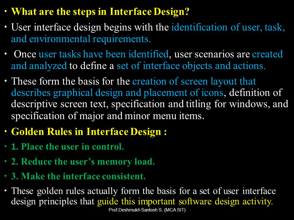 What are the steps in Interface Design? User interface design begins with the identification of user, task, and environmental requirements. Once user