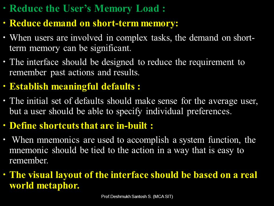 Reduce the Users Memory Load : Reduce demand on short-term memory: When users are involved in complex tasks, the demand on short- term memory can be s