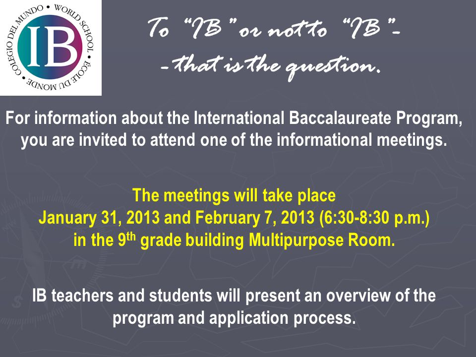 For information about the International Baccalaureate Program, you are invited to attend one of the informational meetings. The meetings will take pla