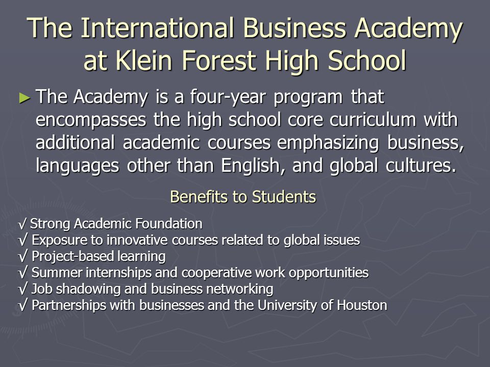 The International Business Academy at Klein Forest High School The Academy is a four-year program that encompasses the high school core curriculum wit