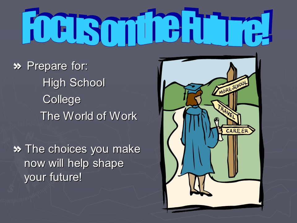 » Prepare for: High School College The World of Work The World of Work » The choices you make now will help shape your future!
