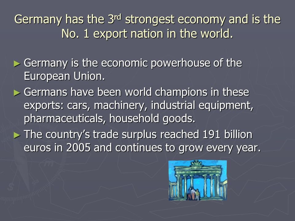 Germany has the 3 rd strongest economy and is the No. 1 export nation in the world. Germany is the economic powerhouse of the European Union. Germany
