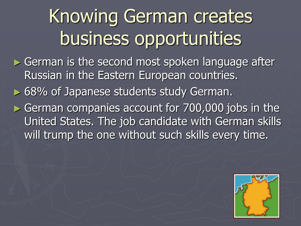 Knowing German creates business opportunities German is the second most spoken language after Russian in the Eastern European countries. German is the
