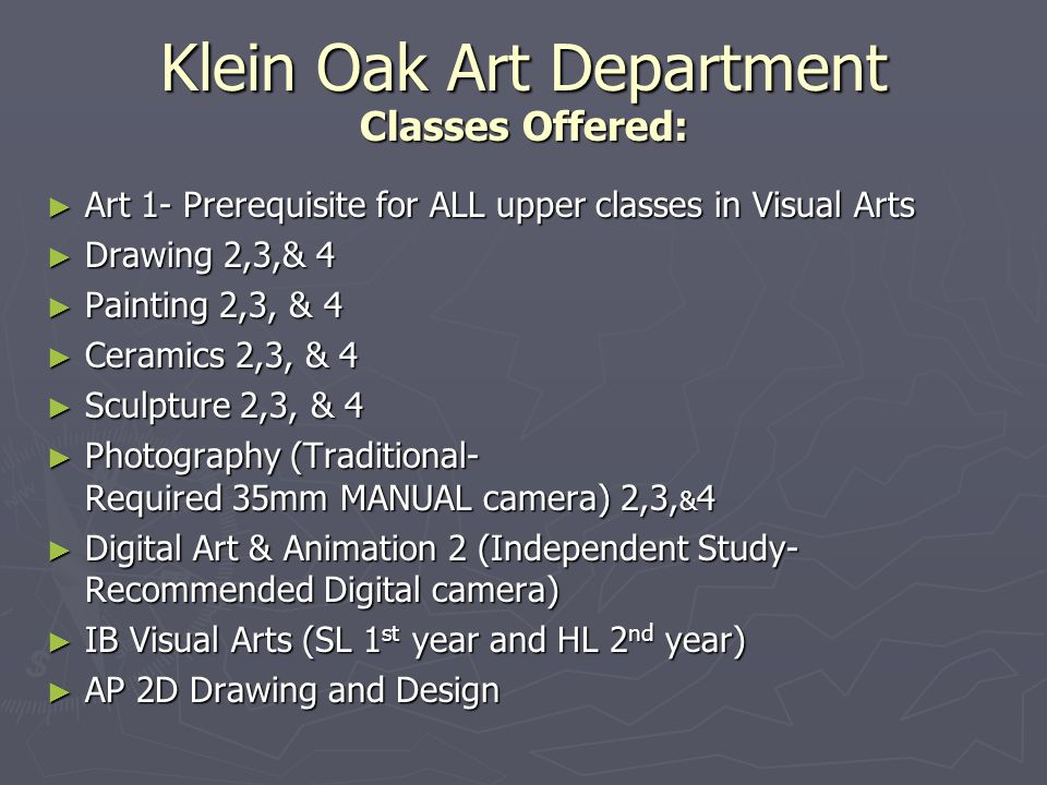 Klein Oak Art Department Classes Offered: Art 1- Prerequisite for ALL upper classes in Visual Arts Art 1- Prerequisite for ALL upper classes in Visual