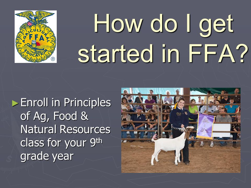 How do I get started in FFA? Enroll in Principles of Ag, Food & Natural Resources class for your 9 th grade year