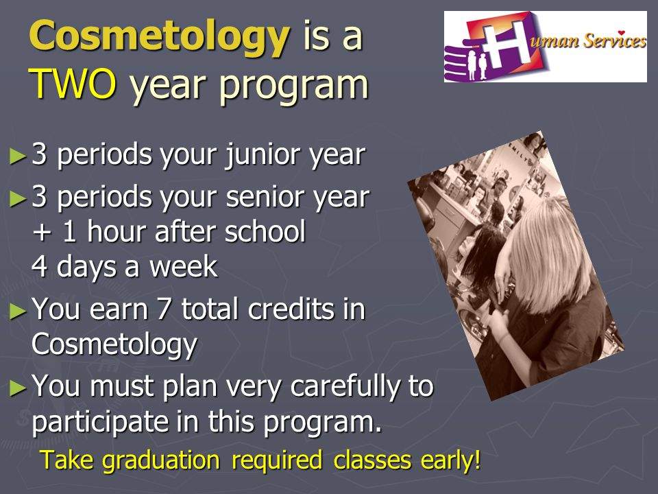 Cosmetology is a TWO year program 3 periods your junior year 3 periods your junior year 3 periods your senior year + 1 hour after school 4 days a week