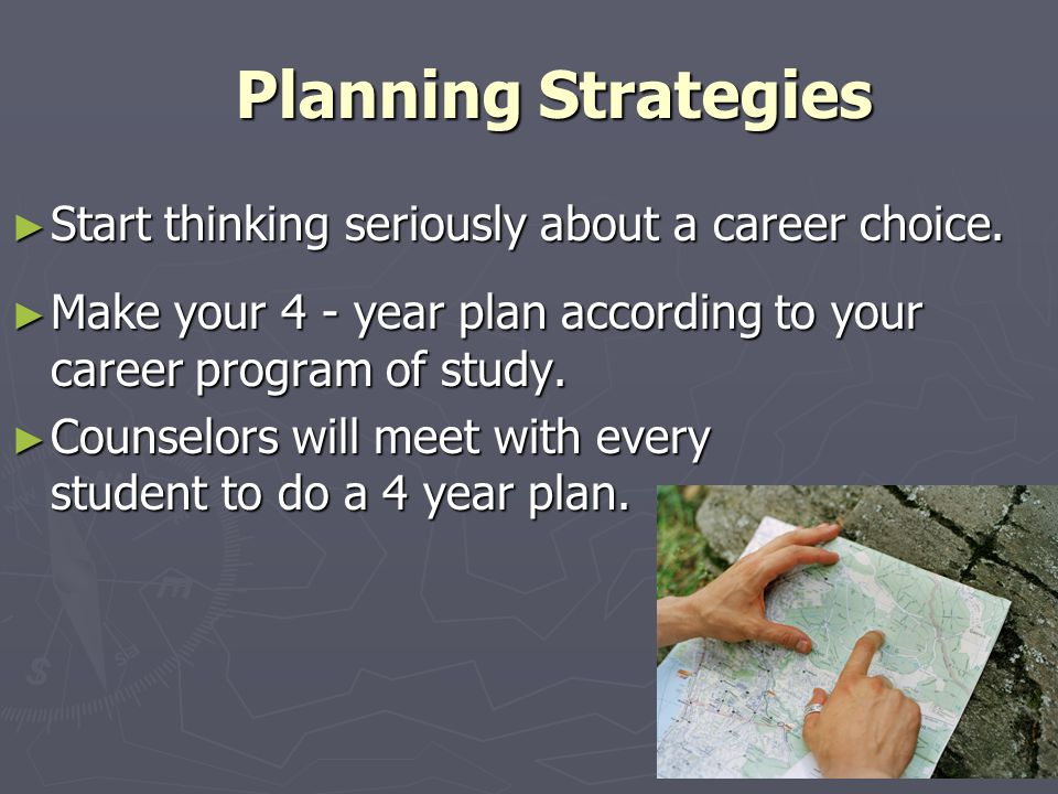 Planning Strategies Planning Strategies Start thinking seriously about a career choice. Start thinking seriously about a career choice. Make your 4 -