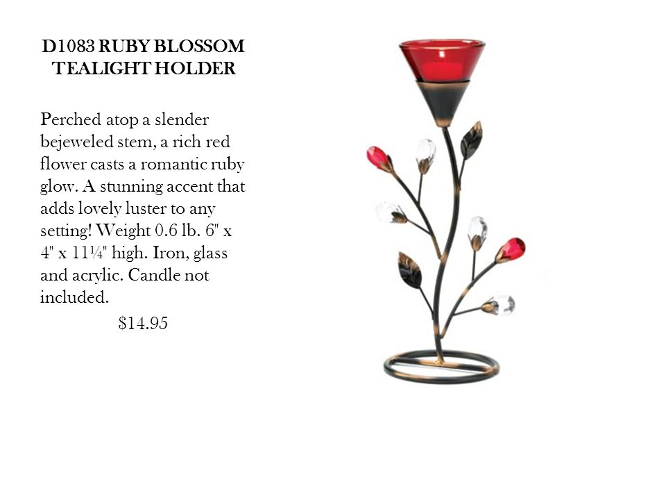 D1083 RUBY BLOSSOM TEALIGHT HOLDER Perched atop a slender bejeweled stem, a rich red flower casts a romantic ruby glow.