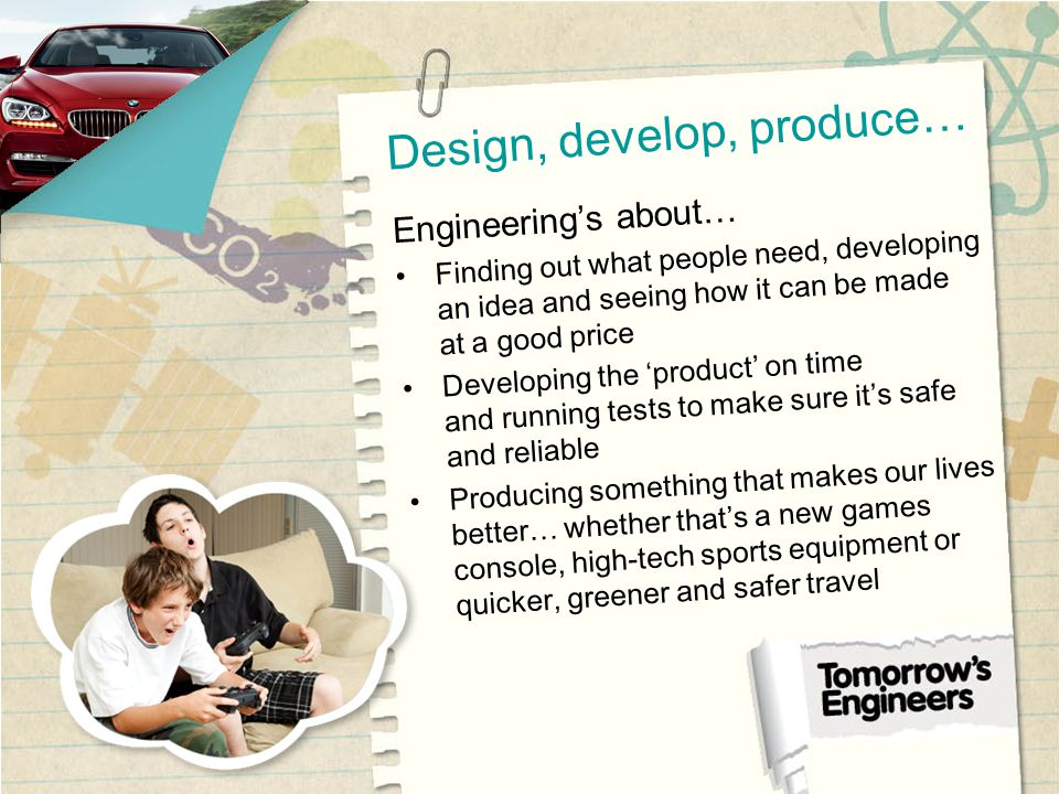 Design, develop, produce… Engineerings about… Finding out what people need, developing an idea and seeing how it can be made at a good price Developing the product on time and running tests to make sure its safe and reliable Producing something that makes our lives better… whether thats a new games console, high-tech sports equipment or quicker, greener and safer travel