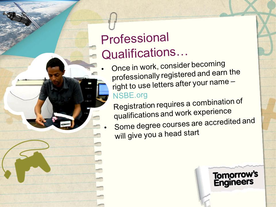 Professional Qualifications… Once in work, consider becoming professionally registered and earn the right to use letters after your name – NSBE.org Registration requires a combination of qualifications and work experience Some degree courses are accredited and will give you a head start