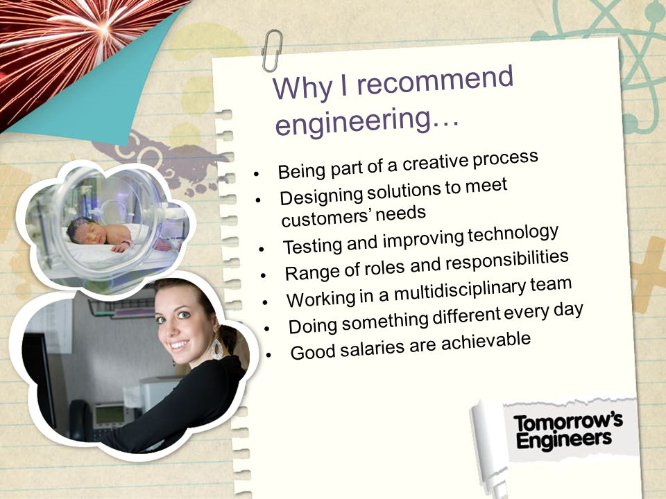 Why I recommend engineering… Being part of a creative process Designing solutions to meet customers needs Testing and improving technology Range of roles and responsibilities Working in a multidisciplinary team Doing something different every day Good salaries are achievable