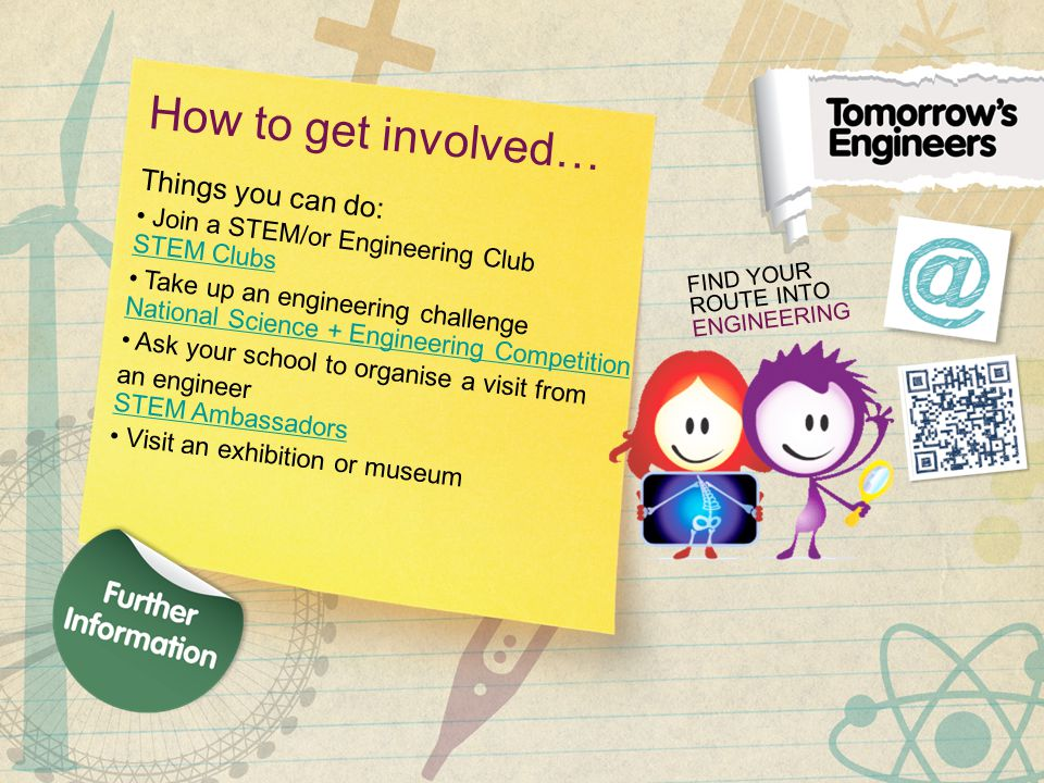 How to get involved… Things you can do: Join a STEM/or Engineering Club STEM Clubs STEM Clubs Take up an engineering challenge National Science + Engineering Competition National Science + Engineering Competition Ask your school to organise a visit from an engineer STEM Ambassadors STEM Ambassadors Visit an exhibition or museum FIND YOUR ROUTE INTO ENGINEERING