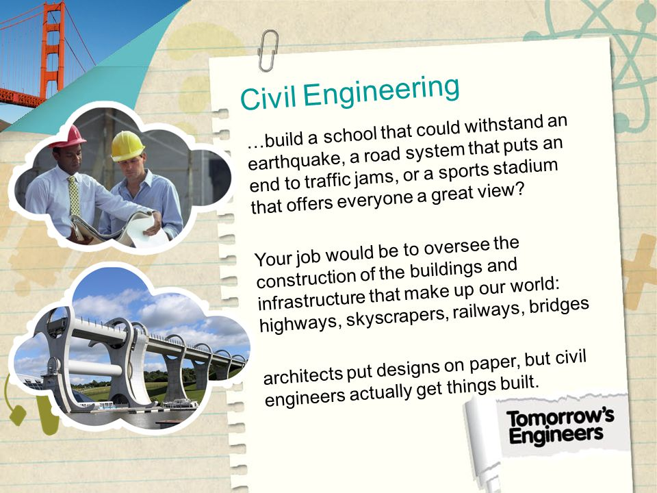 Civil Engineering …build a school that could withstand an earthquake, a road system that puts an end to traffic jams, or a sports stadium that offers everyone a great view.