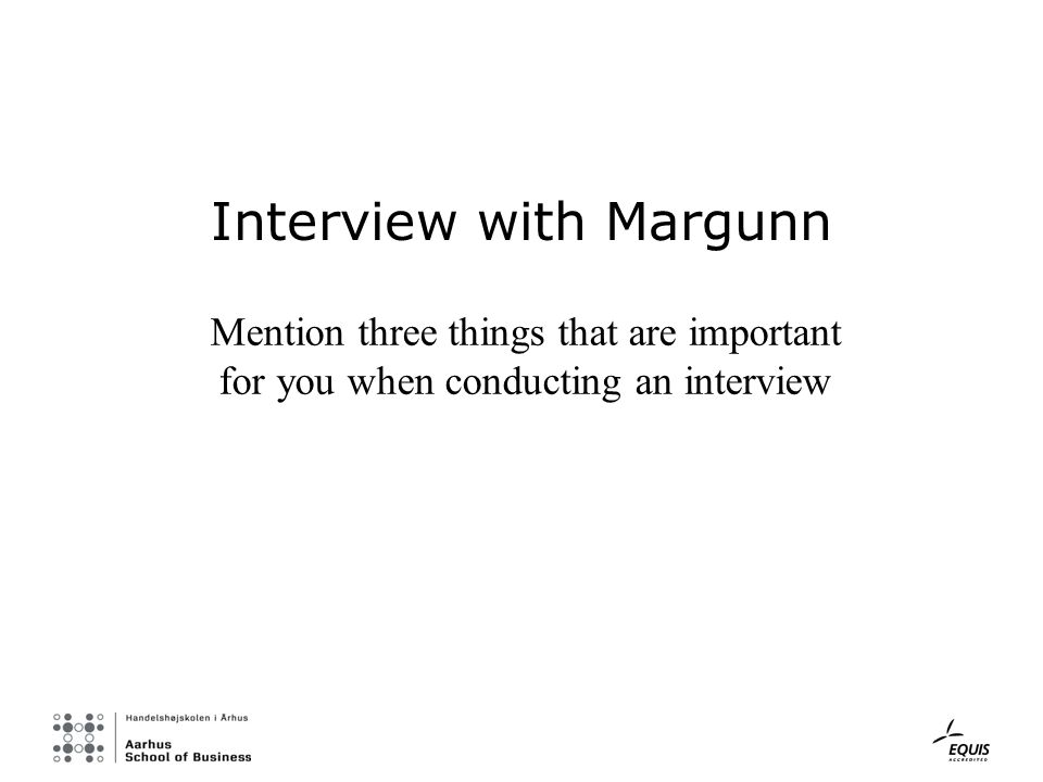 Interview with Margunn Mention three things that are important for you when conducting an interview