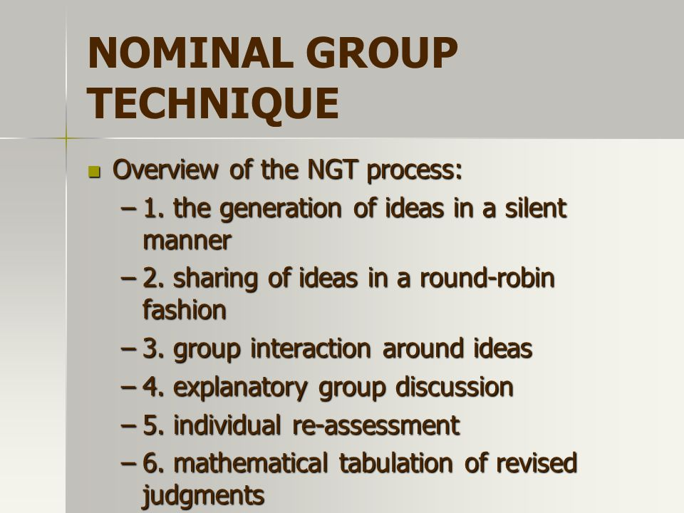 NOMINAL GROUP TECHNIQUE Overview of the NGT process: Overview of the NGT process: –1. the generation of ideas in a silent manner –2. sharing of ideas