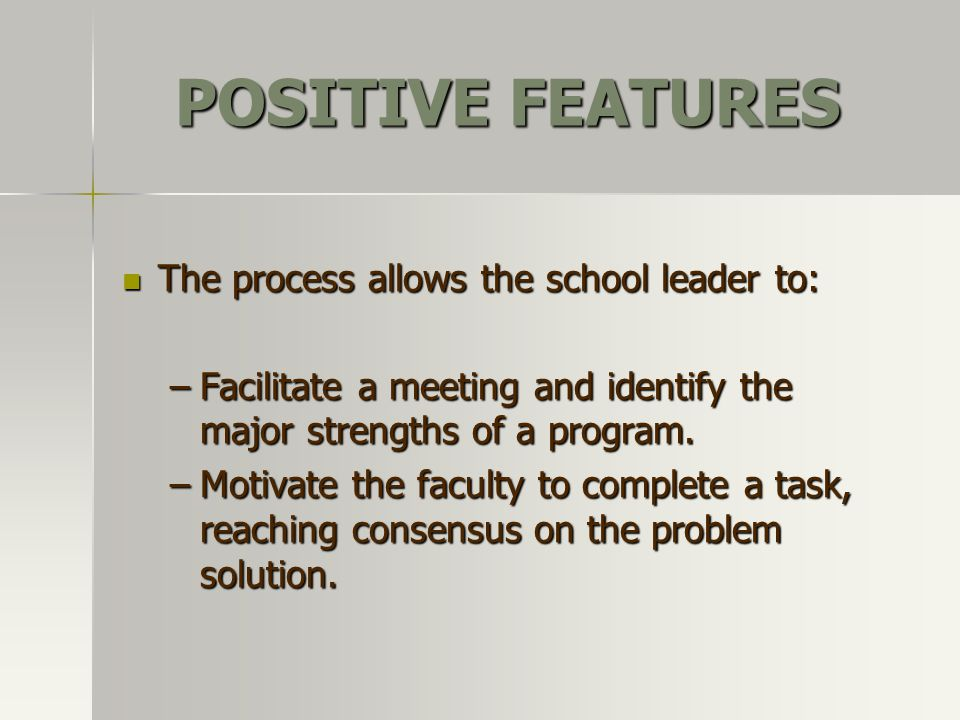 POSITIVE FEATURES The process allows the school leader to: The process allows the school leader to: –Facilitate a meeting and identify the major stren