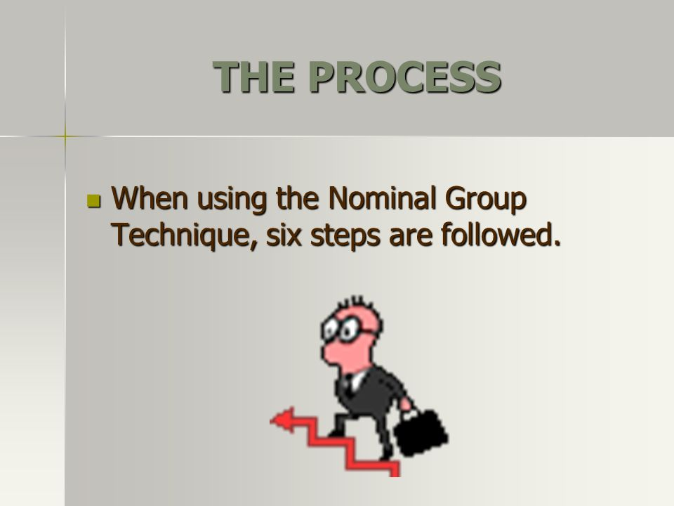 THE PROCESS When using the Nominal Group Technique, six steps are followed. When using the Nominal Group Technique, six steps are followed.
