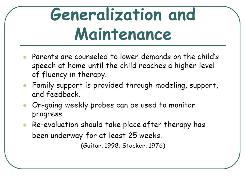 Generalization and Maintenance Parents are counseled to lower demands on the childs speech at home until the child reaches a higher level of fluency i