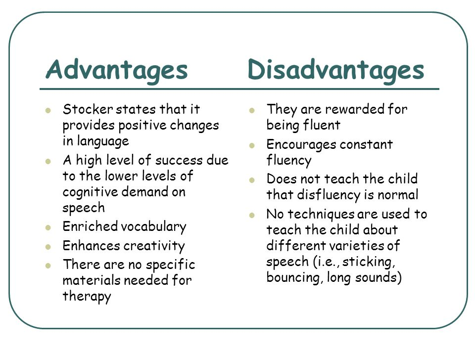 Advantages Disadvantages Stocker states that it provides positive changes in language A high level of success due to the lower levels of cognitive dem