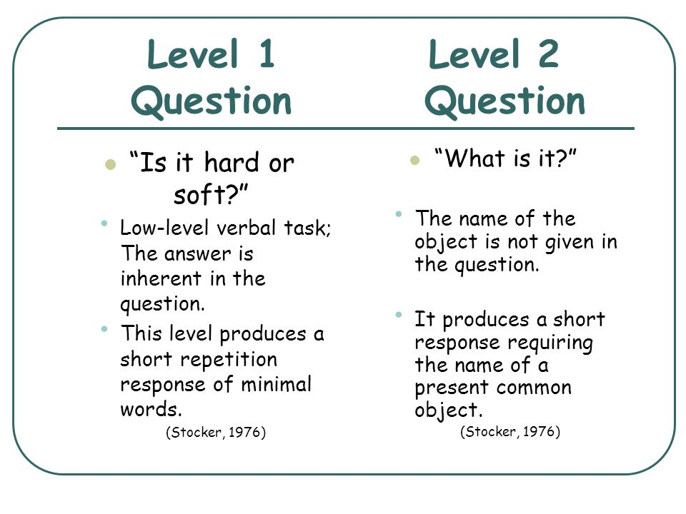 Level 1 Level 2 Question Question Is it hard or soft? Low-level verbal task; The answer is inherent in the question. This level produces a short repet