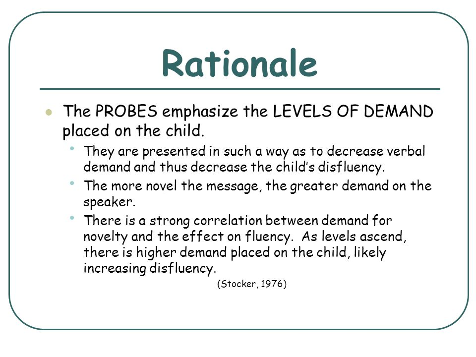 Rationale The PROBES emphasize the LEVELS OF DEMAND placed on the child. They are presented in such a way as to decrease verbal demand and thus decrea