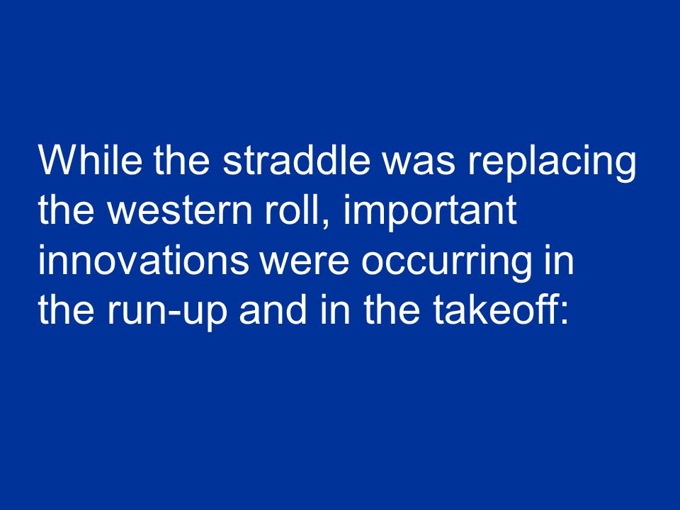 While the straddle was replacing the western roll, important innovations were occurring in the run-up and in the takeoff: