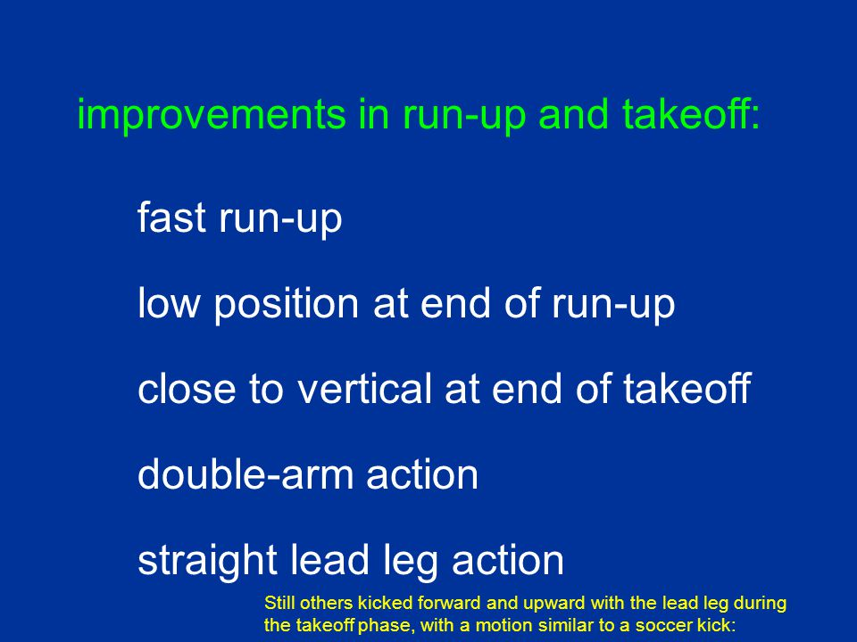 double-arm action close to vertical at end of takeoff improvements in run-up and takeoff: fast run-up low position at end of run-up straight lead leg action Still others kicked forward and upward with the lead leg during the takeoff phase, with a motion similar to a soccer kick: