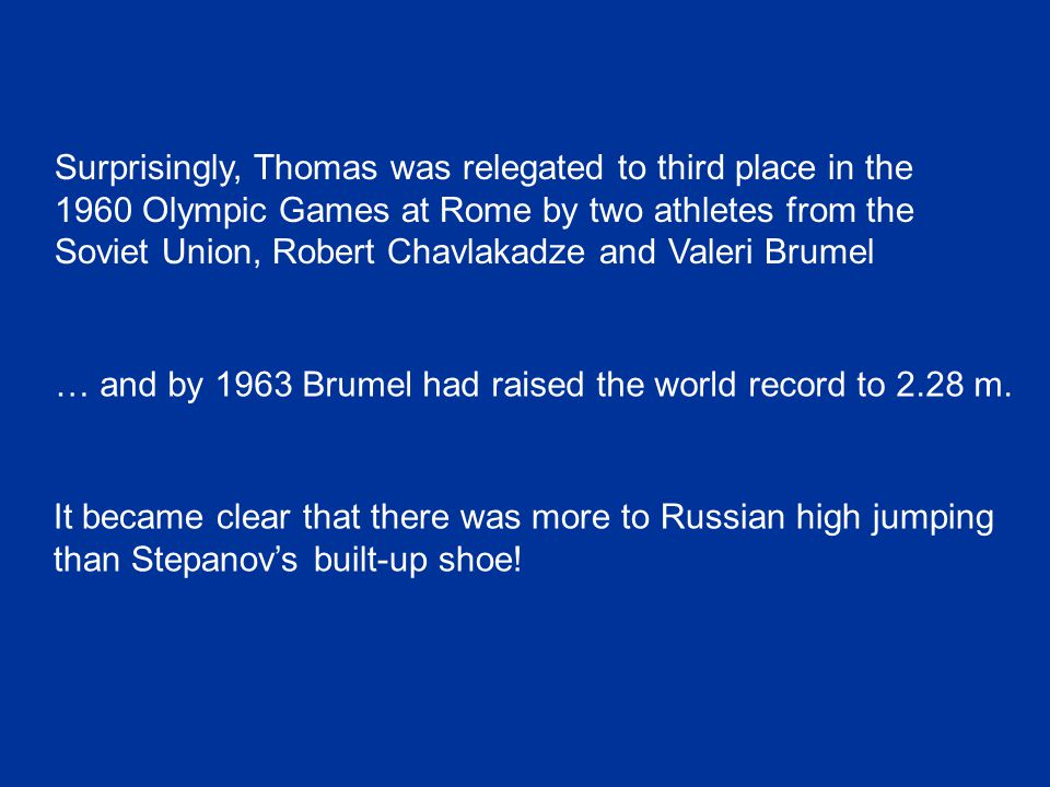 Surprisingly, Thomas was relegated to third place in the 1960 Olympic Games at Rome by two athletes from the Soviet Union, Robert Chavlakadze and Valeri Brumel … and by 1963 Brumel had raised the world record to 2.28 m.