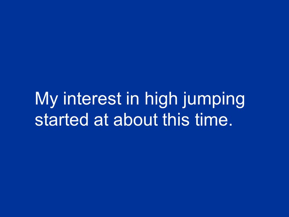 My interest in high jumping started at about this time.