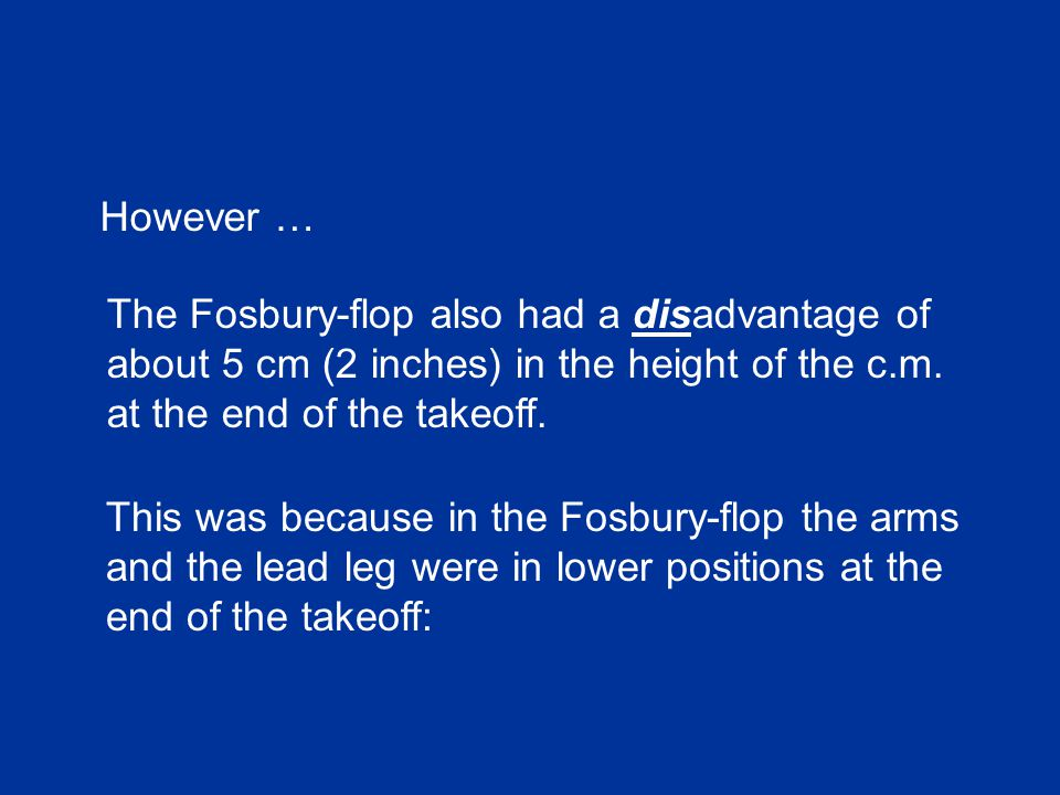 The Fosbury-flop also had a disadvantage of about 5 cm (2 inches) in the height of the c.m.