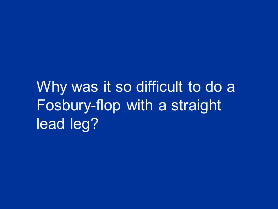 Why was it so difficult to do a Fosbury-flop with a straight lead leg
