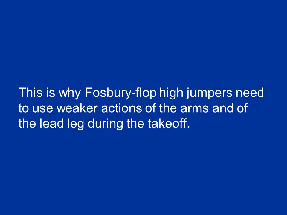 This is why Fosbury-flop high jumpers need to use weaker actions of the arms and of the lead leg during the takeoff.
