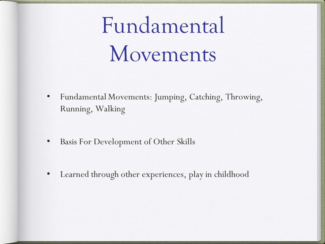 Fundamental Movements: Jumping, Catching, Throwing, Running, Walking Basis For Development of Other Skills Learned through other experiences, play in childhood Fundamental Movements
