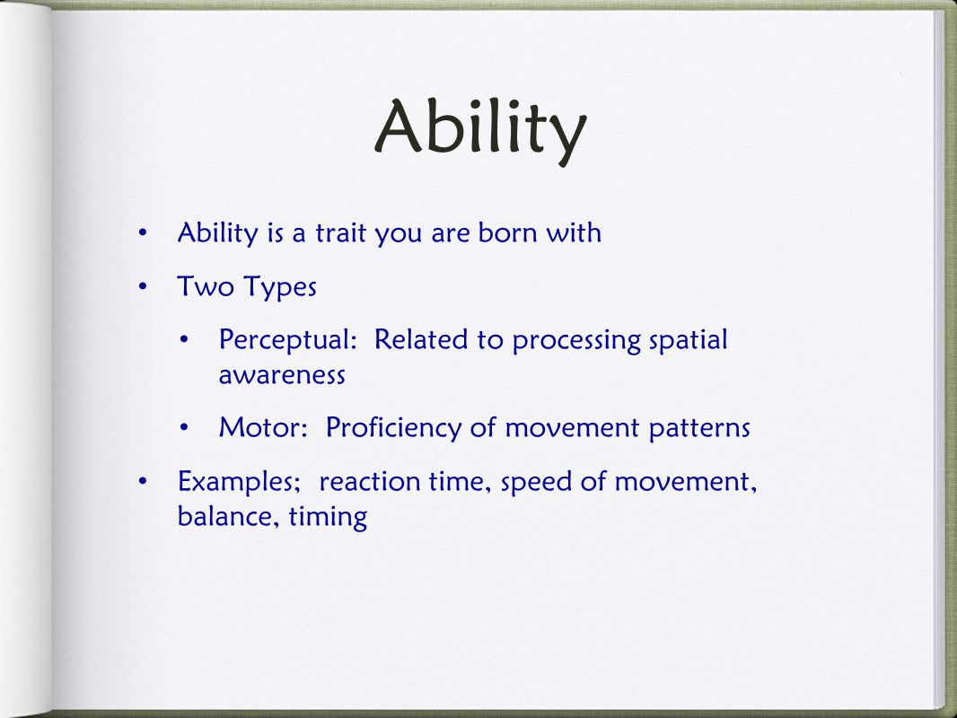 Ability is a trait you are born with Two Types Perceptual: Related to processing spatial awareness Motor: Proficiency of movement patterns Examples; reaction time, speed of movement, balance, timing Ability