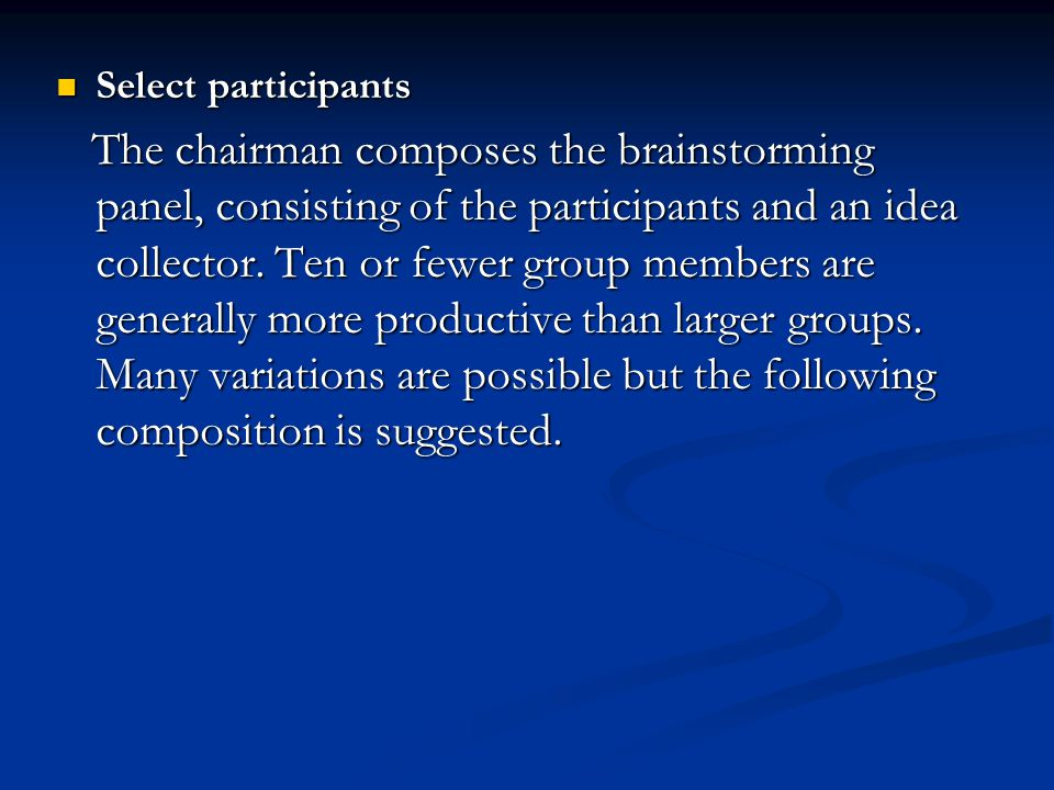 Select participants Select participants The chairman composes the brainstorming panel, consisting of the participants and an idea collector. Ten or fe