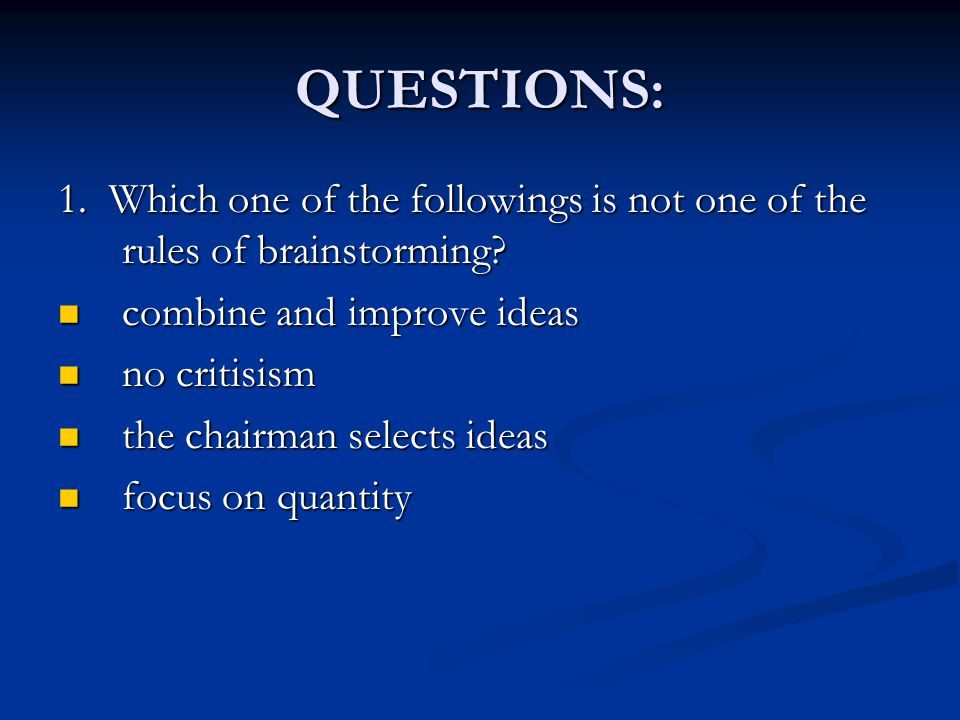 QUESTIONS: 1. Which one of the followings is not one of the rules of brainstorming? combine and improve ideas combine and improve ideas no critisism n