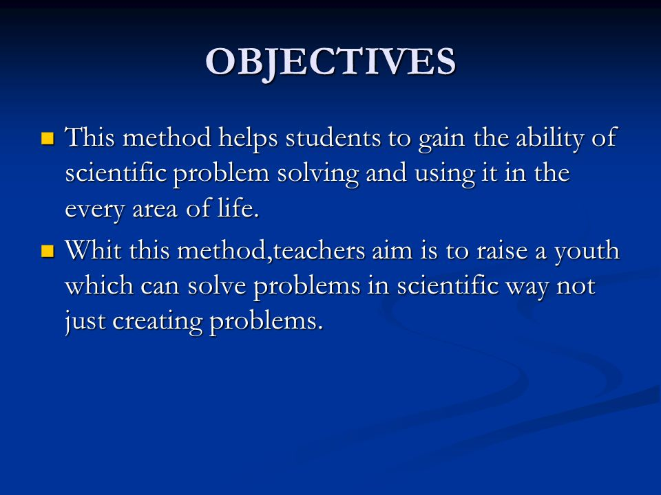 OBJECTIVES This method helps students to gain the ability of scientific problem solving and using it in the every area of life. This method helps stud