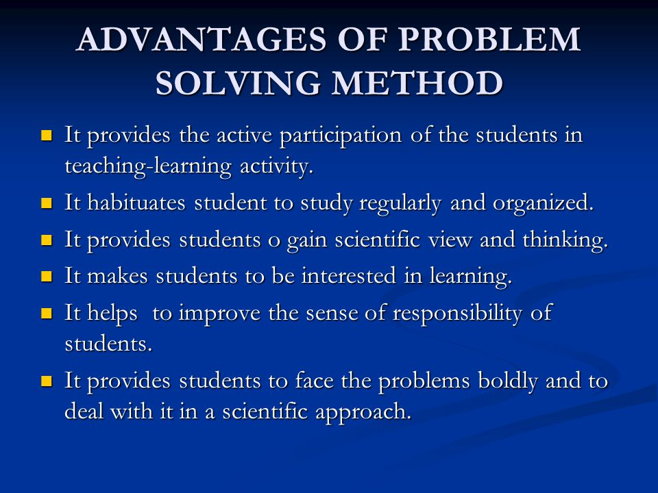 ADVANTAGES OF PROBLEM SOLVING METHOD It provides the active participation of the students in teaching-learning activity. It provides the active partic