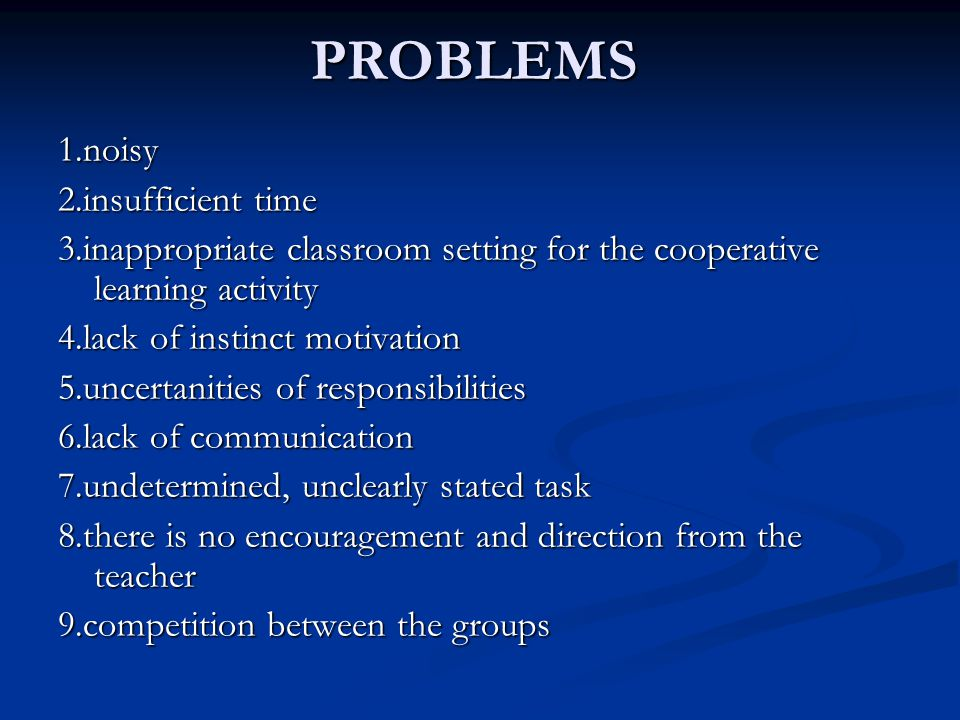 PROBLEMS1.noisy 2.insufficient time 3.inappropriate classroom setting for the cooperative learning activity 4.lack of instinct motivation 5.uncertanit