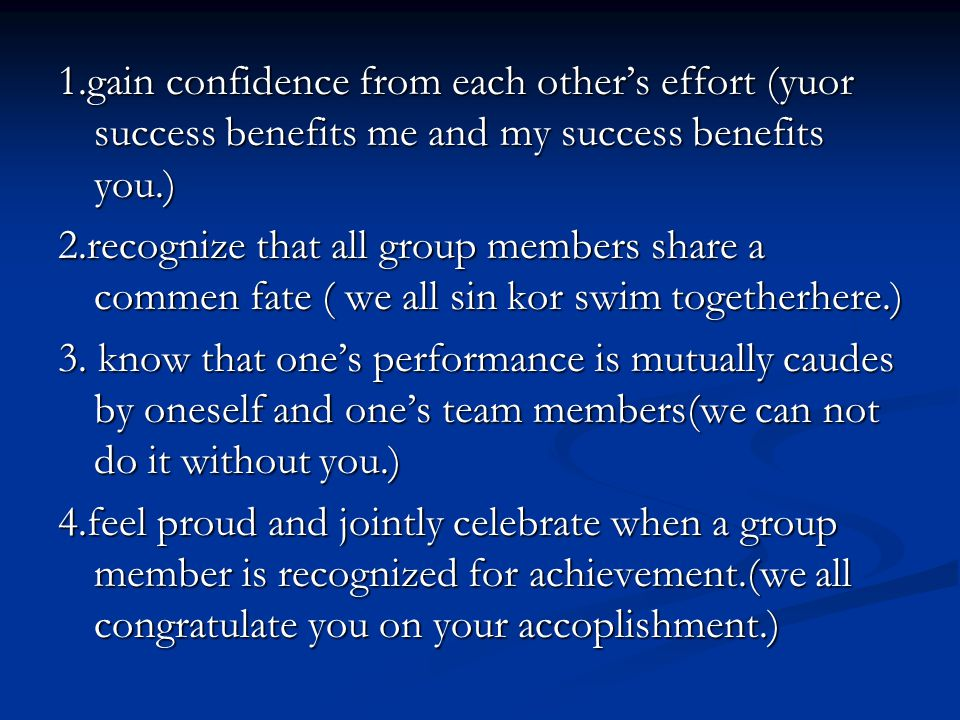 1.gain confidence from each others effort (yuor success benefits me and my success benefits you.) 2.recognize that all group members share a commen fa
