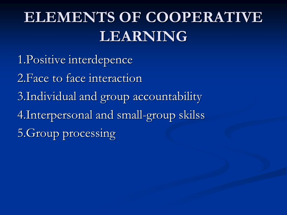 ELEMENTS OF COOPERATIVE LEARNING 1.Positive interdepence 2.Face to face interaction 3.Individual and group accountability 4.Interpersonal and small-gr