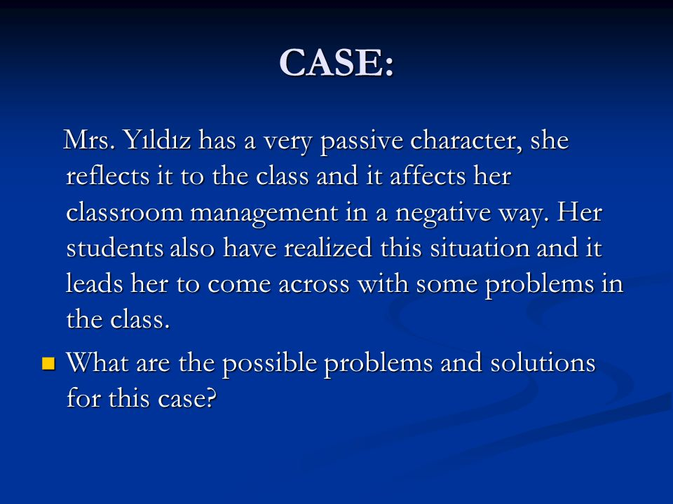 CASE: Mrs. Yıldız has a very passive character, she reflects it to the class and it affects her classroom management in a negative way. Her students a