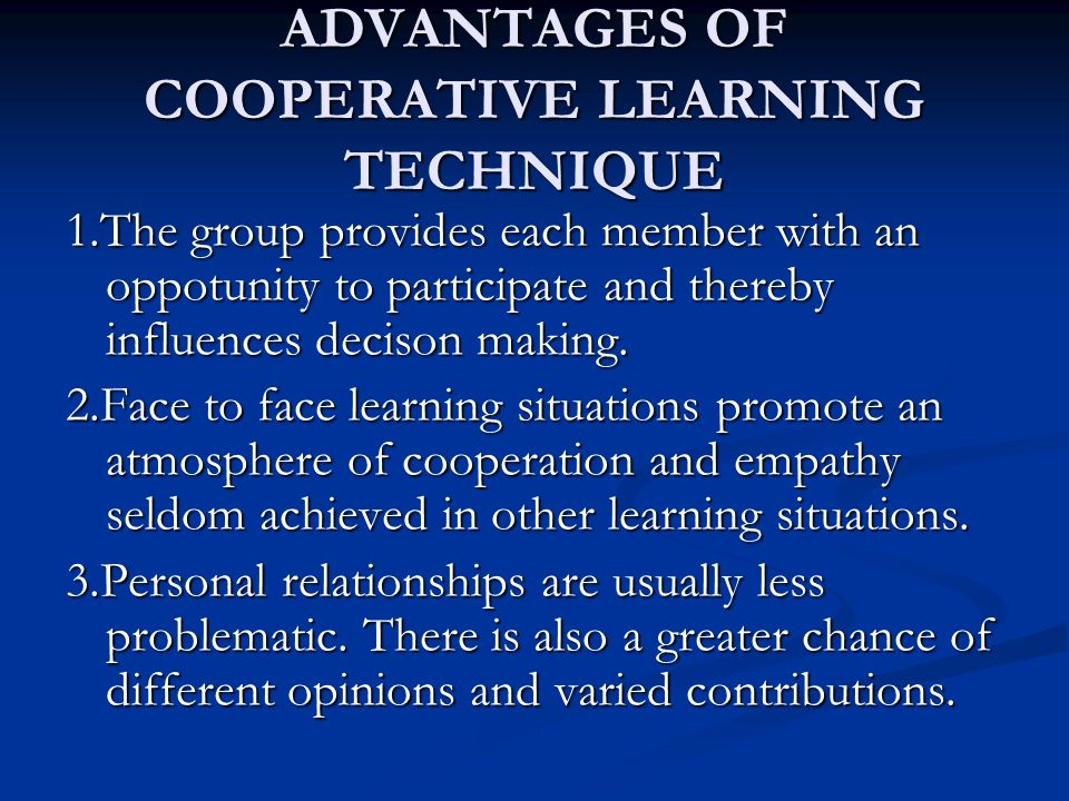 ADVANTAGES OF COOPERATIVE LEARNING TECHNIQUE 1.The group provides each member with an oppotunity to participate and thereby influences decison making.