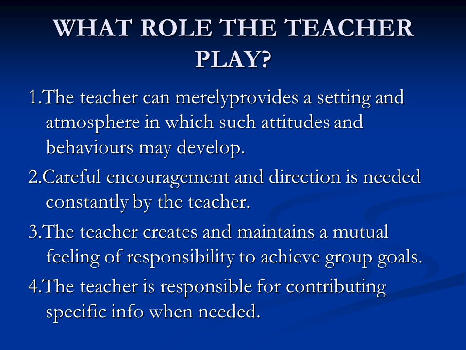 WHAT ROLE THE TEACHER PLAY? 1.The teacher can merelyprovides a setting and atmosphere in which such attitudes and behaviours may develop. 2.Careful en
