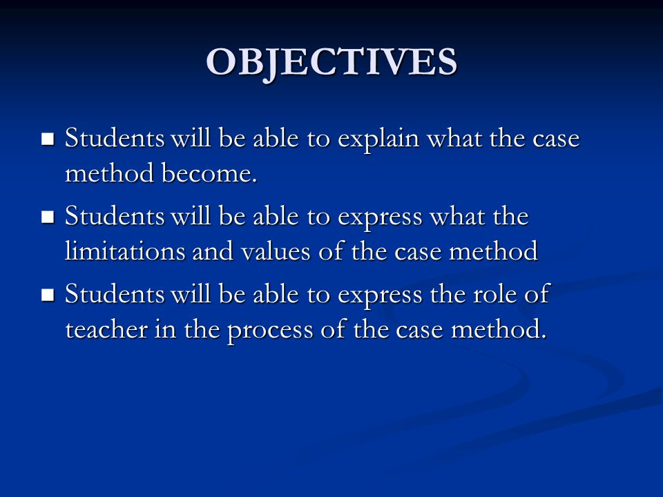 OBJECTIVES Students will be able to explain what the case method become. Students will be able to explain what the case method become. Students will b