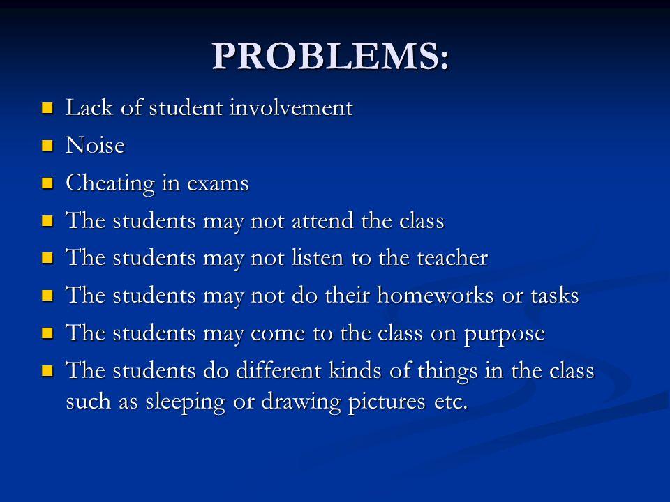 PROBLEMS: Lack of student involvement Lack of student involvement Noise Noise Cheating in exams Cheating in exams The students may not attend the clas