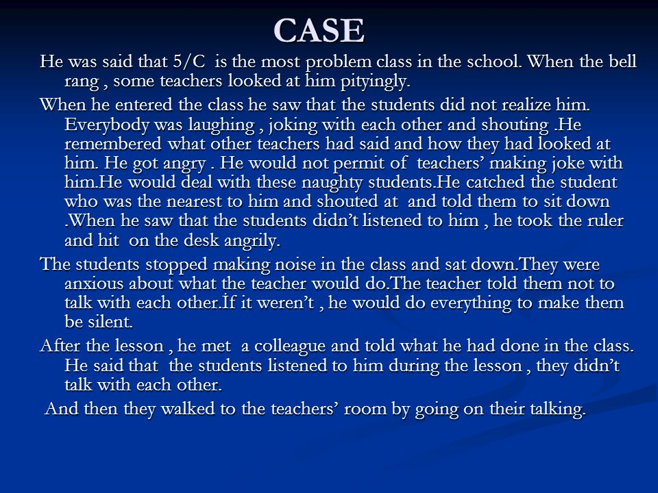 CASE He was said that 5/C is the most problem class in the school. When the bell rang, some teachers looked at him pityingly. When he entered the clas