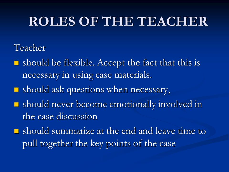 ROLES OF THE TEACHER ROLES OF THE TEACHER Teacher should be flexible. Accept the fact that this is necessary in using case materials. should be flexib
