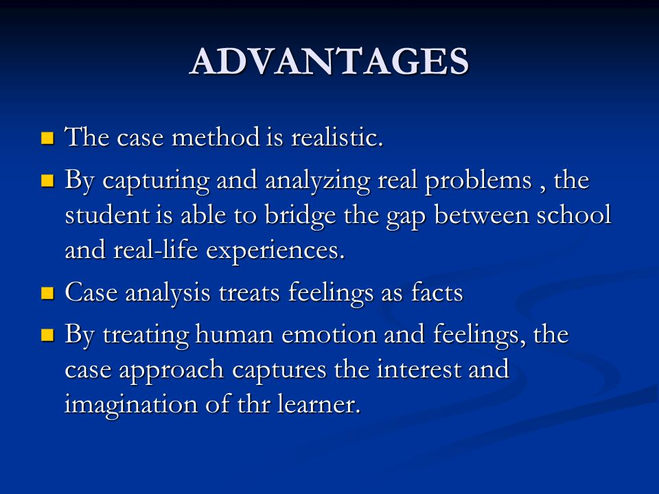 ADVANTAGES The case method is realistic. The case method is realistic. By capturing and analyzing real problems, the student is able to bridge the gap